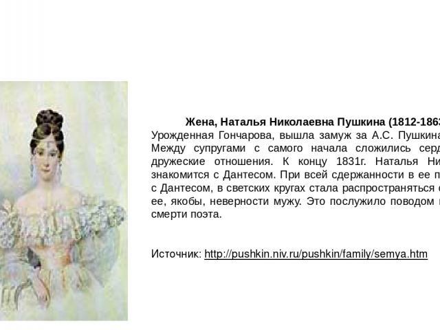 Жена, Наталья Николаевна Пушкина (1812-1863г.) Урожденная Гончарова, вышла замуж за А.С. Пушкина в 1831г. Между супругами с самого начала сложились сердечные и дружеские отношения. К концу 1831г. Наталья Николаевна знакомится с Дантесом. При всей сд…