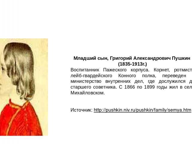 Младший сын, Григорий Александрович Пушкин (1835-1913г.) Воспитанник Пажеского корпуса. Корнет, ротмистр лейб-гвардейского Конного полка, переведен в министерство внутренних дел, где дослужился до старшего советника. С 1866 по 1899 годы жил в селе …