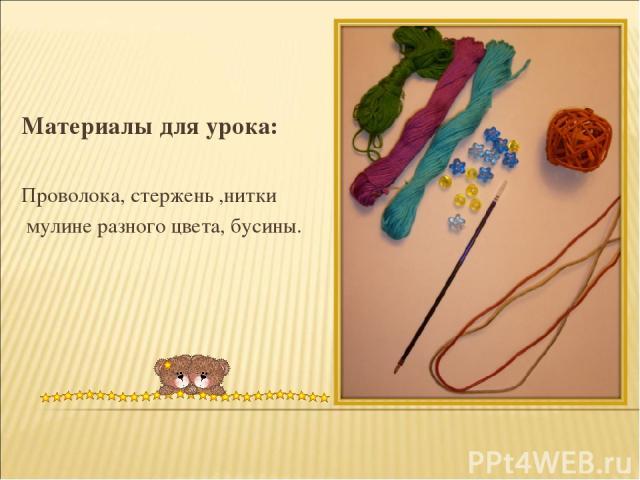 Материалы для урока: Проволока, стержень ,нитки мулине разного цвета, бусины.
