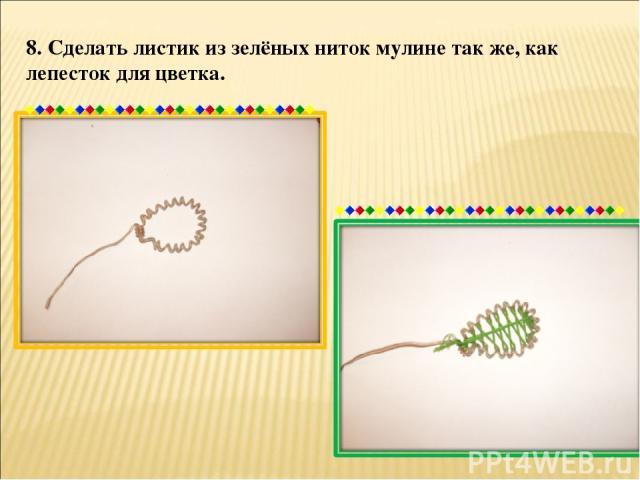 8. Сделать листик из зелёных ниток мулине так же, как лепесток для цветка.