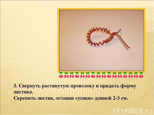 3. Свернуть растянутую проволоку и придать форму листика. Скрепить листик, оставив «усики» длиной 2-3 см.