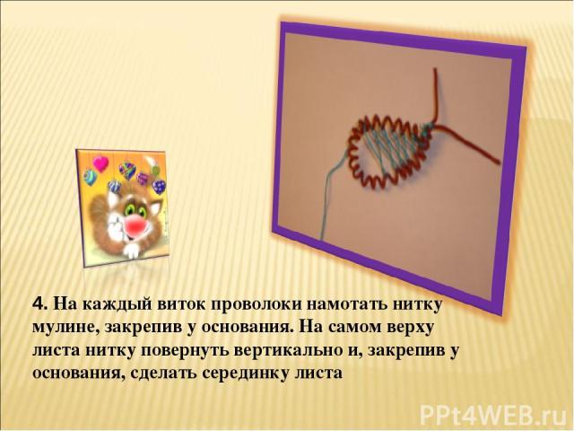 4. На каждый виток проволоки намотать нитку мулине, закрепив у основания. На самом верху листа нитку повернуть вертикально и, закрепив у основания, сделать серединку листа