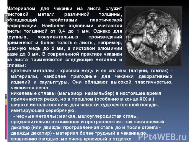Высокого совершенства чеканка достигла в домонгольской Руси, а своего расцвета — в древнерусском искусстве IV-XVII веков. Дальнейшее развитие она получила в XVIII и XIX веках. Например, сохранились чеканные изделия новгородских чеканщиков XI-XII век…