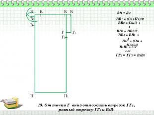 13. От точки Г вниз отложить отрезок ГГ2 , равный отрезку ГГ1 и В1В5 В Н ВН = Ди