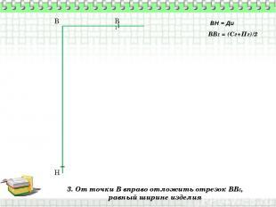 3. От точки В вправо отложить отрезок ВВ1, равный ширине изделия В Н ВН = Ди ВВ1