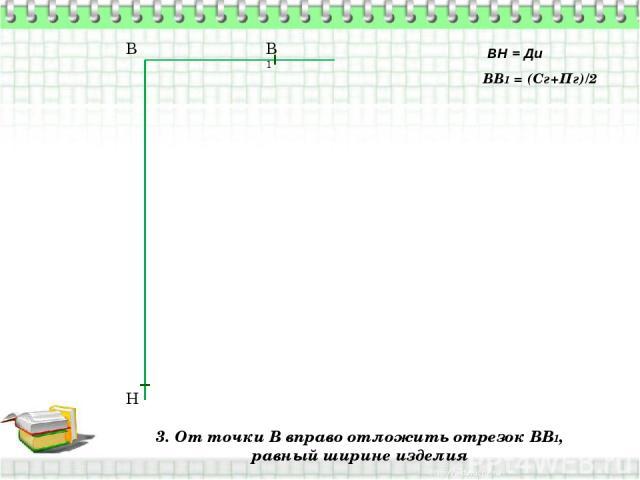 3. От точки В вправо отложить отрезок ВВ1, равный ширине изделия В Н ВН = Ди ВВ1 = (Сг+Пг)/2 В1