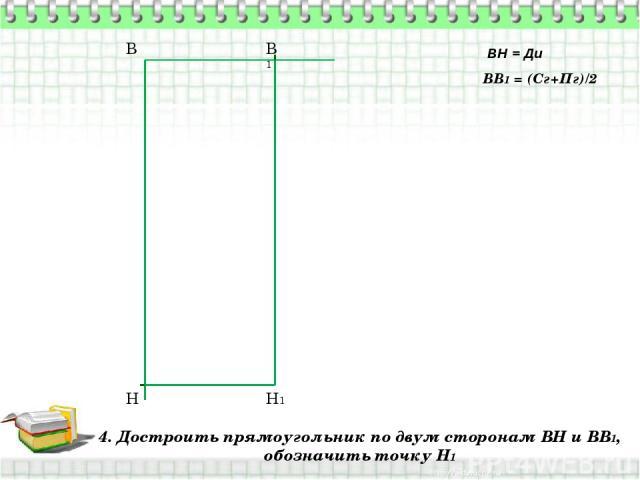 4. Достроить прямоугольник по двум сторонам ВН и ВВ1, обозначить точку Н1 В Н ВН = Ди ВВ1 = (Сг+Пг)/2 В1 Н1