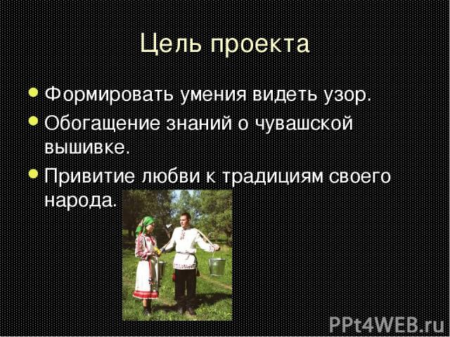 Цель проекта Формировать умения видеть узор. Обогащение знаний о чувашской вышивке. Привитие любви к традициям своего народа.