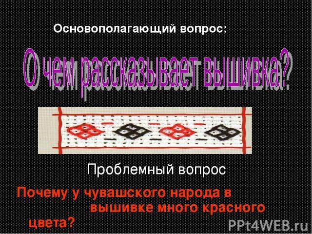 Проблемный вопрос Почему у чувашского народа в вышивке много красного цвета? Основополагающий вопрос: