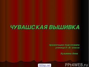 ЧУВАШСКАЯ ВЫШИВКА презентацию подготовила ученица 8 «А» класса Кузьмина Анна 900