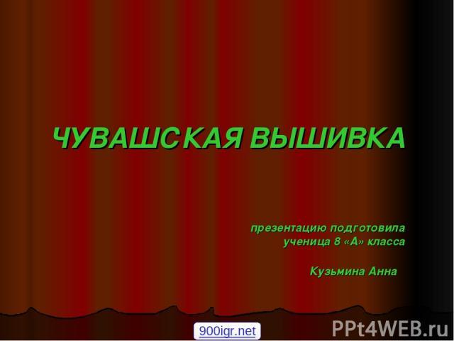 ЧУВАШСКАЯ ВЫШИВКА презентацию подготовила ученица 8 «А» класса Кузьмина Анна 900igr.net