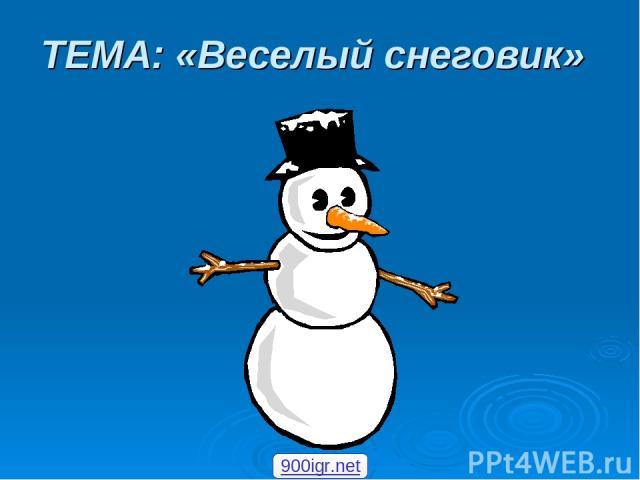 ТЕМА: «Веселый снеговик» 900igr.net