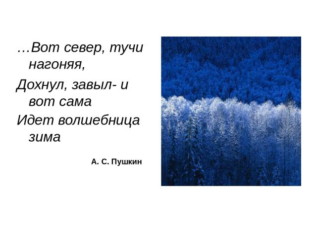 …Вот север, тучи нагоняя, Дохнул, завыл- и вот сама Идет волшебница зима А. С. Пушкин