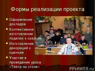 Формы реализации проекта Оформление докладов Коллективное изготовление поделок к