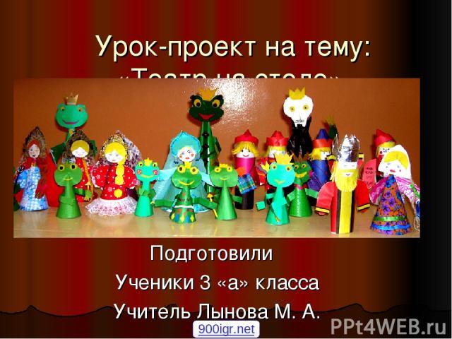 Урок-проект на тему: «Театр на столе» Подготовили Ученики 3 «а» класса Учитель Лынова М. А. 900igr.net