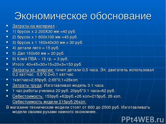 Экономическое обоснование Затраты на материал : 1) брусок х 2 200Х30 мм =40 руб. 2) брусок х 1 600х100 мм =45 руб. 3) брусок х 1 160х40х30 мм = 30 руб. 4) детали лего = 15 руб. 5) Двп 150х60 мм = 20 руб. 6) Клей ПВА – 15 гр. = 3 руб. Итого: 40+45+30…