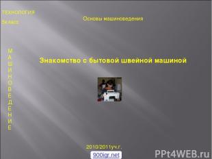 5класс 2010/2011уч.г. М А Ш И Н О В Е Д Е Н И Е Знакомство с бытовой швейной маш