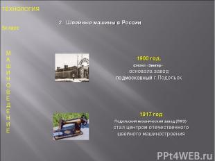 1900 год. фирма «Зингер» основала завод подмосковный г.Подольск ТЕХНОЛОГИЯ 5клас