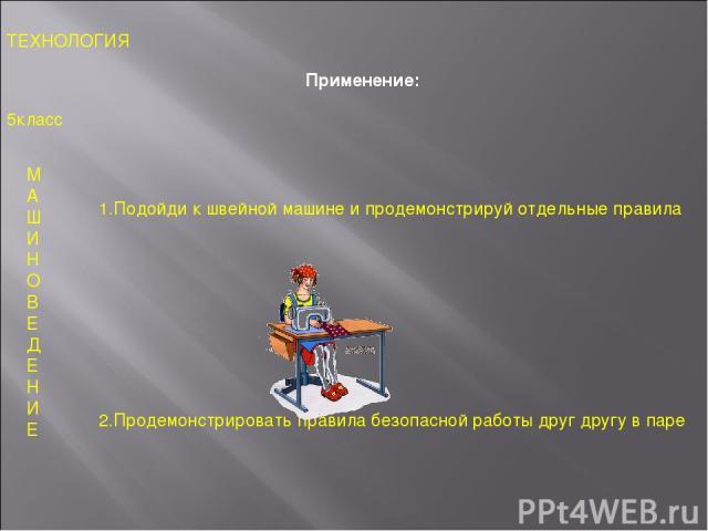Применение: 5класс ТЕХНОЛОГИЯ М А Ш И Н О В Е Д Е Н И Е 1.Подойди к швейной машине и продемонстрируй отдельные правила 2.Продемонстрировать правила безопасной работы друг другу в паре