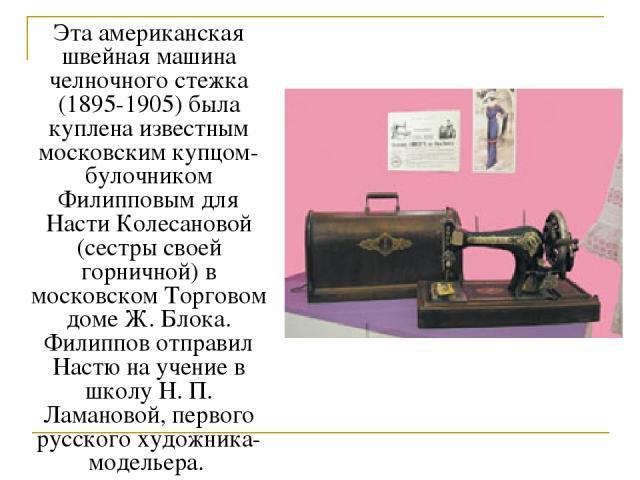 Эта американская швейная машина челночного стежка (1895-1905) была куплена известным московским купцом-булочником Филипповым для Насти Колесановой (сестры своей горничной) в московском Торговом доме Ж. Блока. Филиппов отправил Настю на учение в школ…
