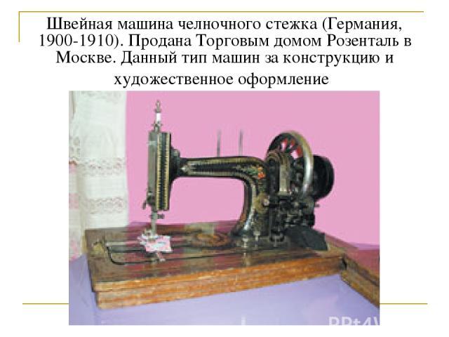 Швейная машина челночного стежка (Германия, 1900-1910). Продана Торговым домом Розенталь в Москве. Данный тип машин за конструкцию и художественное оформление
