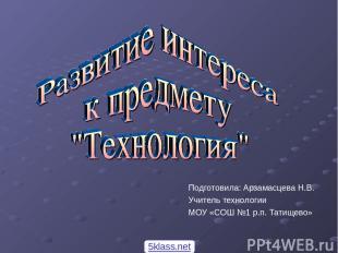 Подготовила: Арзамасцева Н.В. Учитель технологии МОУ «СОШ №1 р.п. Татищево» 5kla
