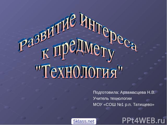 Подготовила: Арзамасцева Н.В. Учитель технологии МОУ «СОШ №1 р.п. Татищево» 5klass.net