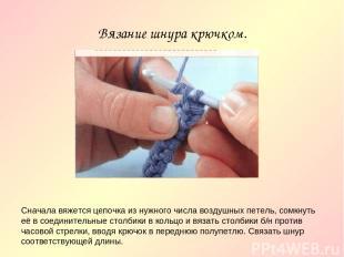 Вязание шнура крючком. Сначала вяжется цепочка из нужного числа воздушных петель