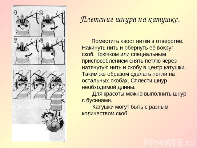 Плетение шнура на катушке. Поместить хвост нитки в отверстие. Накинуть нить и обернуть её вокруг скоб. Крючком или специальным приспособлением снять петлю через натянутую нить и скобу в центр катушки. Таким же образом сделать петли на остальных скоб…