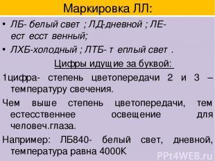 Маркировка ЛЛ: ЛБ- белый свет; ЛД-дневной ; ЛЕ-естесственный; ЛХБ-холодный ; ЛТБ
