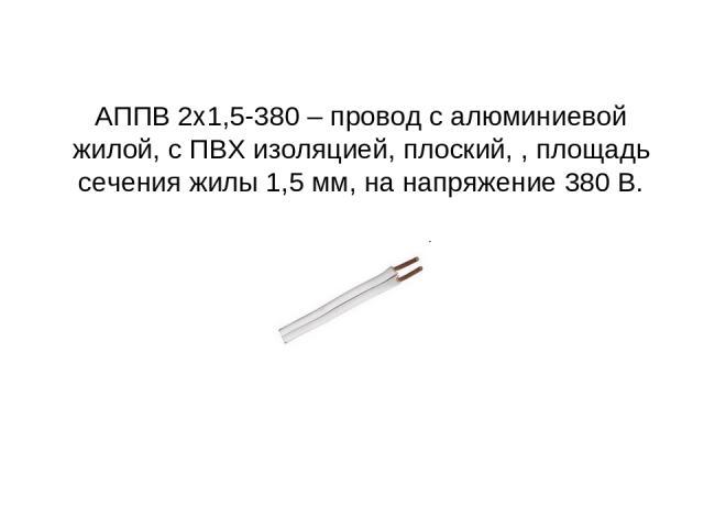 АППВ 2х1,5-380 – провод с алюминиевой жилой, с ПВХ изоляцией, плоский, , площадь сечения жилы 1,5 мм, на напряжение 380 В.