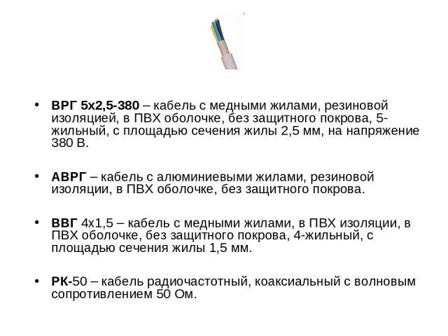 ВРГ 5х2,5-380 – кабель с медными жилами, резиновой изоляцией, в ПВХ оболочке, без защитного покрова, 5-жильный, с площадью сечения жилы 2,5 мм, на напряжение 380 В. АВРГ – кабель с алюминиевыми жилами, резиновой изоляции, в ПВХ оболочке, без защитно…