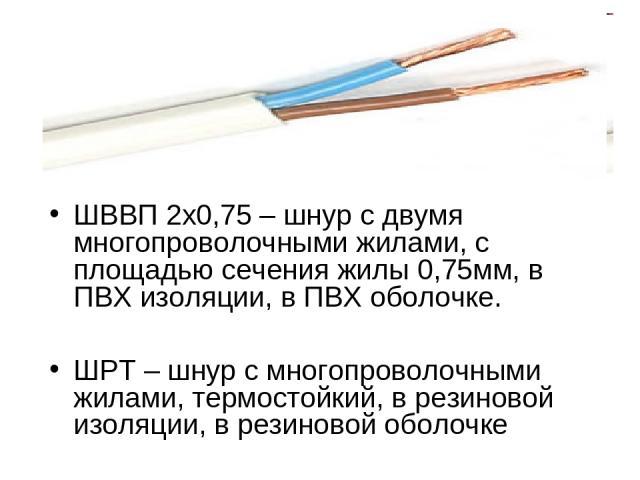 ШВВП 2х0,75 – шнур с двумя многопроволочными жилами, с площадью сечения жилы 0,75мм, в ПВХ изоляции, в ПВХ оболочке. ШРТ – шнур с многопроволочными жилами, термостойкий, в резиновой изоляции, в резиновой оболочке