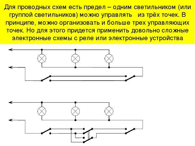 Для проводных схем есть предел – одним светильником (или группой светильников) можно управлять из трёх точек. В принципе, можно организовать и больше трех управляющих точек. Но для этого придется применить довольно сложные электронные схемы с реле и…
