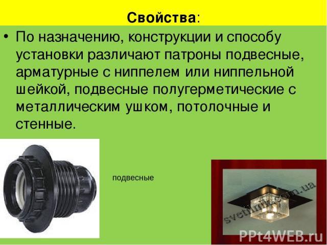 Свойства: По назначению, конструкции и способу установки различают патроны подвесные, арматурные с ниппелем или ниппельной шейкой, подвесные полугерметические с металлическим ушком, потолочные и стенные. . потолочные подвесные