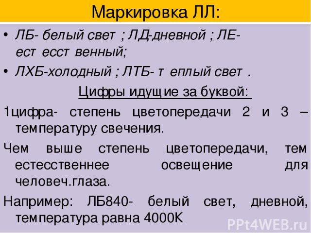 Маркировка ЛЛ: ЛБ- белый свет; ЛД-дневной ; ЛЕ-естесственный; ЛХБ-холодный ; ЛТБ- теплый свет. Цифры идущие за буквой: 1цифра- степень цветопередачи 2 и 3 –температуру свечения. Чем выше степень цветопередачи, тем естесственнее освещение для человеч…