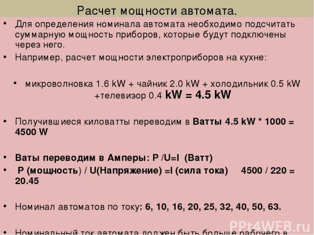 Расчет мощности автомата. Для определения номинала автомата необходимо подсчитать суммарную мощность приборов, которые будут подключены через него. Например, расчет мощности электроприборов на кухне: микроволновка 1.6 kW + чайник 2.0 kW + холодильни…