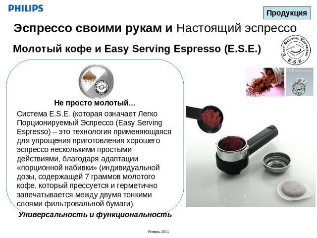 Молотый кофе и Easy Serving Espresso (E.S.E.) Продукция Эспрессо своими рукам и Настоящий эспрессо Не просто молотый… Система E.S.E. (которая означает Легко Порционируемый Эспрессо (Easy Serving Espresso) – это технология применяющаяся для упрощения…