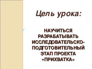 НАУЧИТЬСЯ РАЗРАБАТЫВАТЬ ИССЛЕДОВАТЕЛЬСКО- ПОДГОТОВИТЕЛЬНЫЙ ЭТАП ПРОЕКТА «ПРИХВАТ