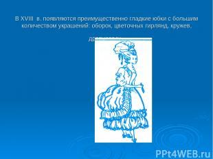 В XVIII в. появляются преимущественно гладкие юбки с большим количеством украшен