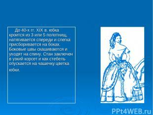 До 40-х гг. XIX в. юбка кроится из 3 или 5 полотнищ, натягивается спереди и слег