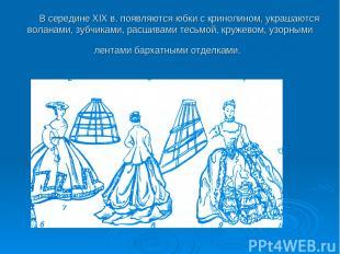 В середине XIX в. появляются юбки с кринолином, украшаются воланами, зубчиками,