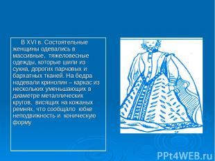 В XVI в. Состоятельные женщины одевались в массивные, тяжеловесные одежды, котор