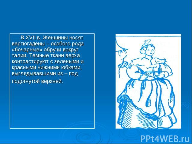 В XVII в. Женщины носят вертюгадены – особого рода «бочарные» обручи вокруг талии. Темные ткани верха контрастируют с зелеными и красными нижними юбками, выглядывавшими из – под подогнутой верхней.