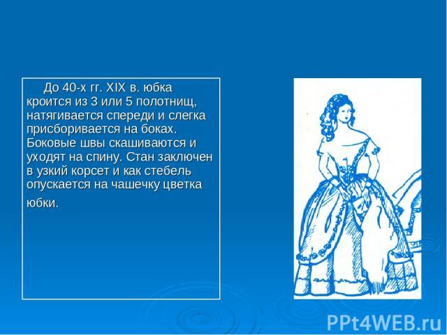 До 40-х гг. XIX в. юбка кроится из 3 или 5 полотнищ, натягивается спереди и слегка присборивается на боках. Боковые швы скашиваются и уходят на спину. Стан заключен в узкий корсет и как стебель опускается на чашечку цветка юбки.
