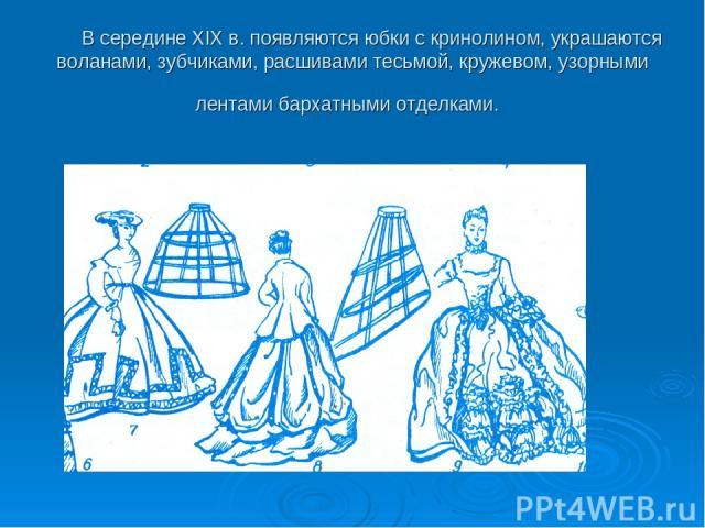 В середине XIX в. появляются юбки с кринолином, украшаются воланами, зубчиками, расшивами тесьмой, кружевом, узорными лентами бархатными отделками.