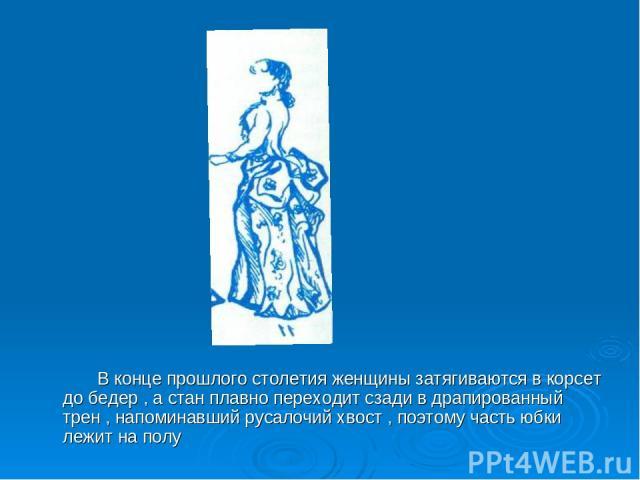 В конце прошлого столетия женщины затягиваются в корсет до бедер , а стан плавно переходит сзади в драпированный трен , напоминавший русалочий хвост , поэтому часть юбки лежит на полу
