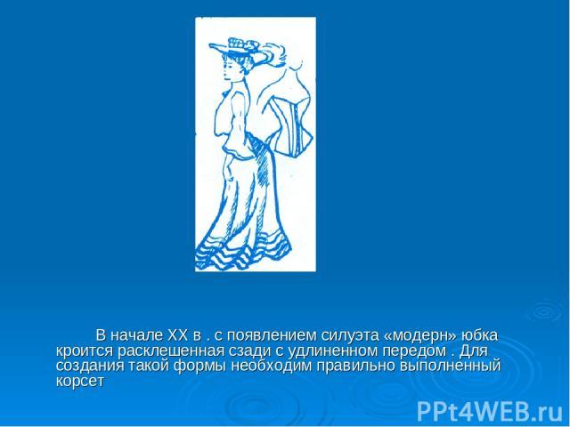 В начале ХХ в . с появлением силуэта «модерн» юбка кроится расклешенная сзади с удлиненном передом . Для создания такой формы необходим правильно выполненный корсет