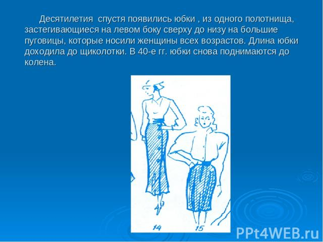 Десятилетия спустя появились юбки , из одного полотнища, застегивающиеся на левом боку сверху до низу на большие пуговицы, которые носили женщины всех возрастов. Длина юбки доходила до щиколотки. В 40-е гг. юбки снова поднимаются до колена.