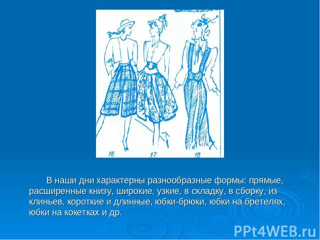 В наши дни характерны разнообразные формы: прямые, расширенные книзу, широкие, узкие, в складку, в сборку, из клиньев, короткие и длинные, юбки-брюки, юбки на бретелях, юбки на кокетках и др.